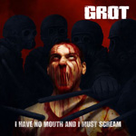 GROT ''I Have No Mouth and I Must Scream''